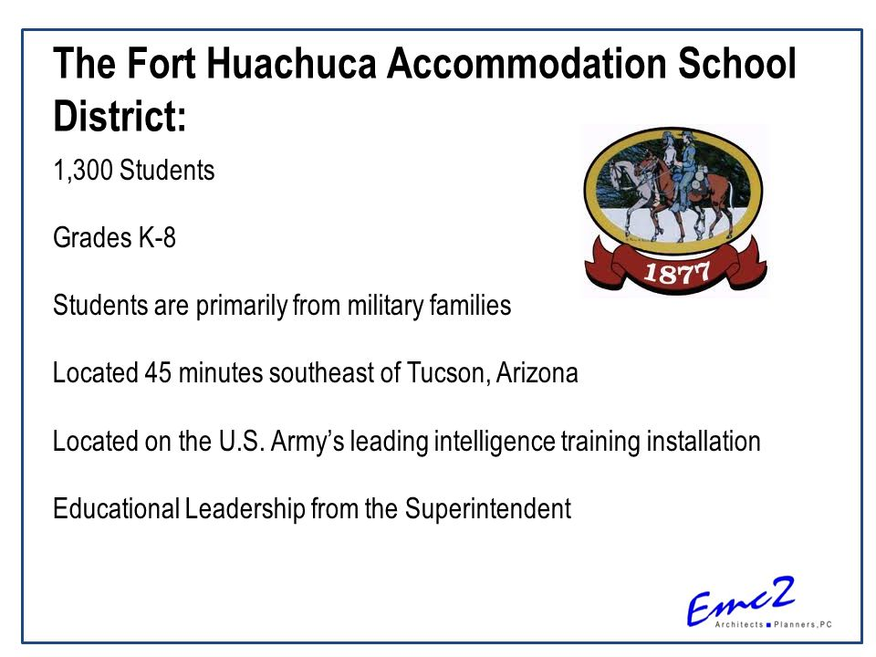 The Fort Huachuca Accommodation School District: 1,300 Students Grades K-8 Students are primarily from military families Located 45 minutes southeast of Tucson, Arizona Located on the U.S.