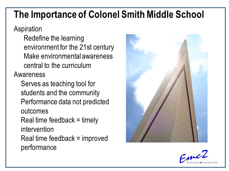 The Importance of Colonel Smith Middle School Aspiration Redefine the learning environment for the 21st century Make environmental awareness central to the curriculum Awareness Serves as teaching tool for students and the community Performance data not predicted outcomes Real time feedback = timely intervention Real time feedback = improved performance