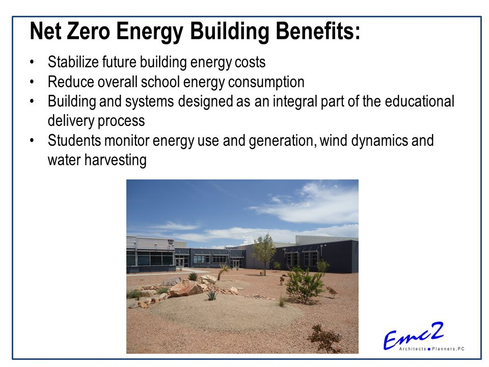 Net Zero Energy Building Benefits: Stabilize future building energy costs Reduce overall school energy consumption Building and systems designed as an integral part of the educational delivery process Students monitor energy use and generation, wind dynamics and water harvesting