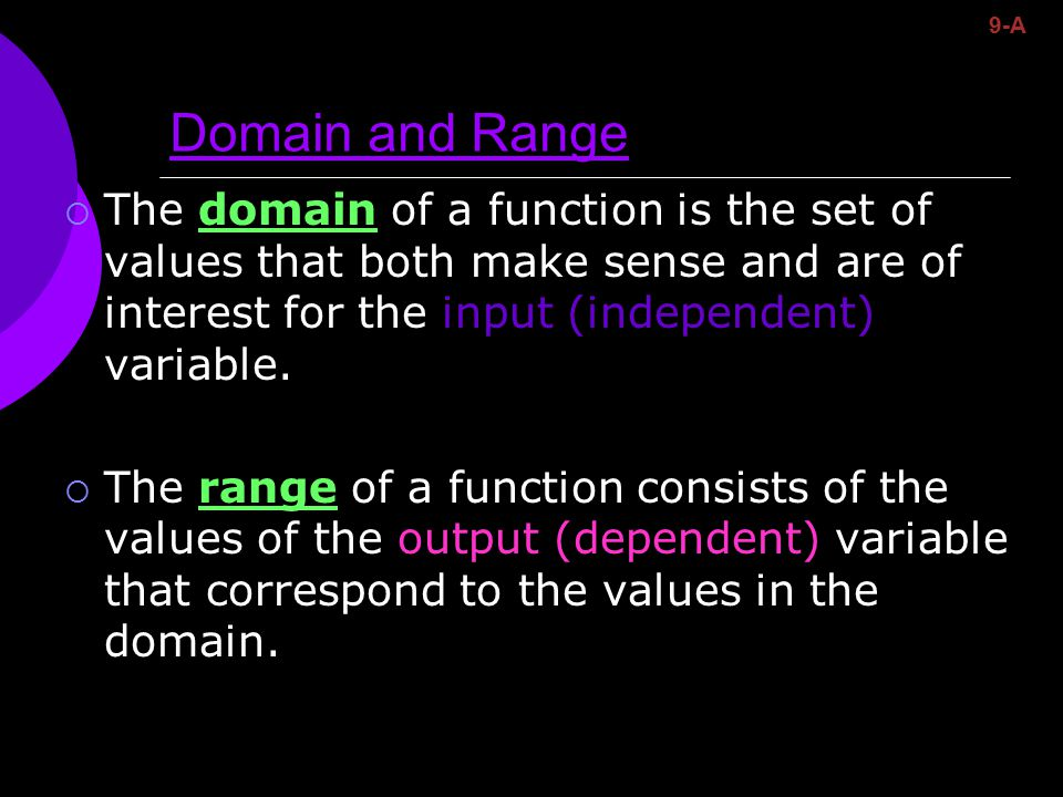 Domain and Range  The domain of a function is the set of values that both make sense and are of interest for the input (independent) variable.  The