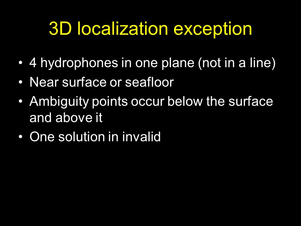3D localization Source is not in same plane as hydrophones 4 hydrophones (not in a line) – 2 possible points (similar to line array) 5 hydrophones – unique solution (if not in a line)