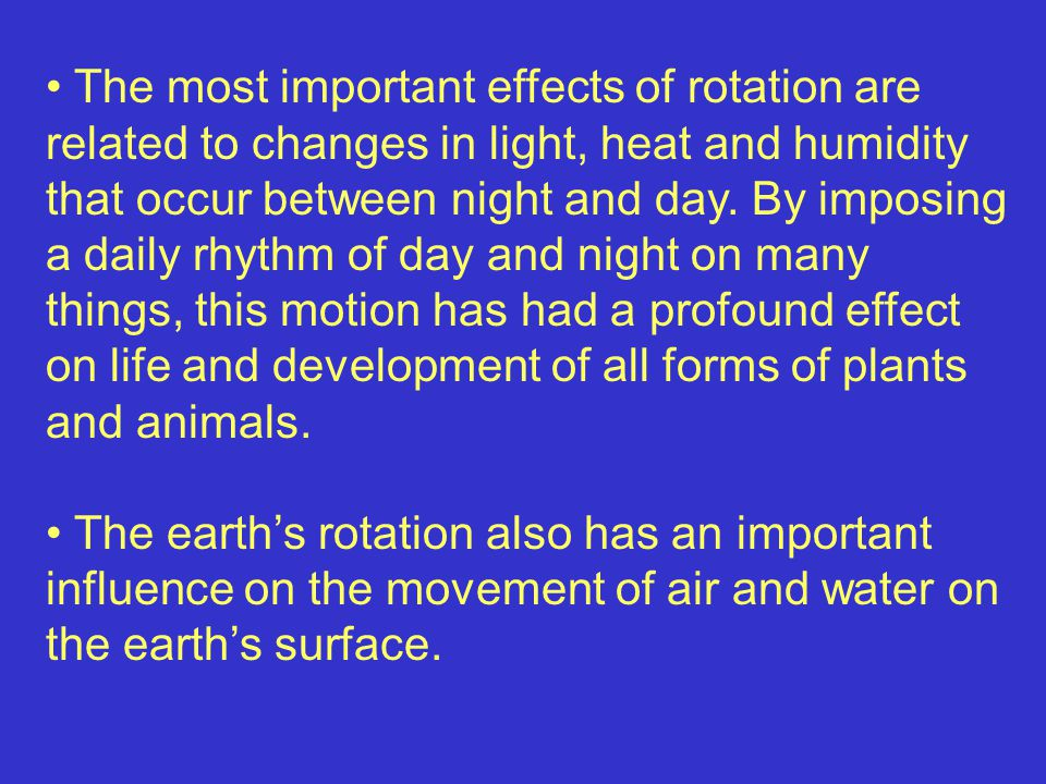 The most important effects of rotation are related to changes in light, heat and humidity that occur between night and day.
