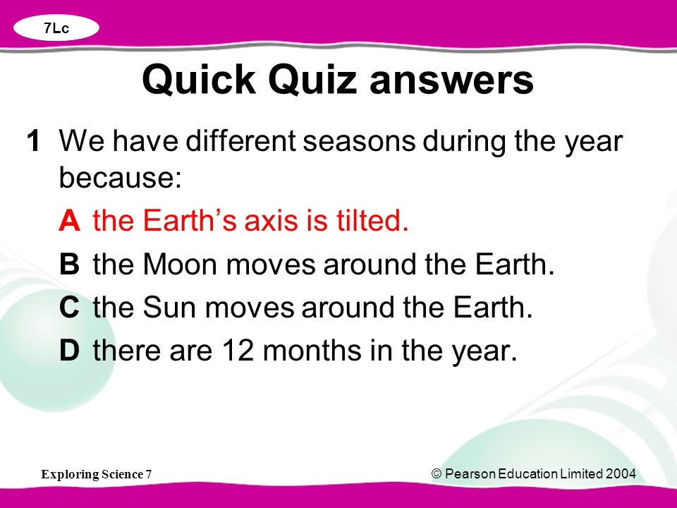 Exploring Science 7© Pearson Education Limited 2004 1We have different seasons during the year because: Athe Earth's axis is tilted. Bthe Moon moves a