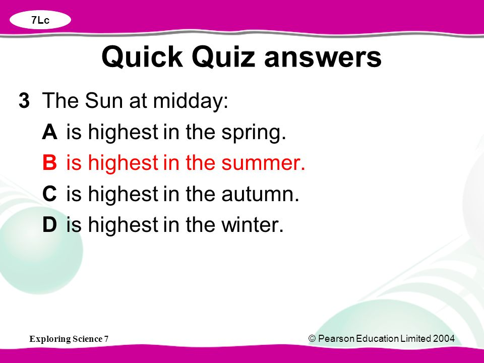 Exploring Science 7© Pearson Education Limited 2004 3The Sun at midday: Ais highest in the spring. Bis highest in the summer. Cis highest in the autum
