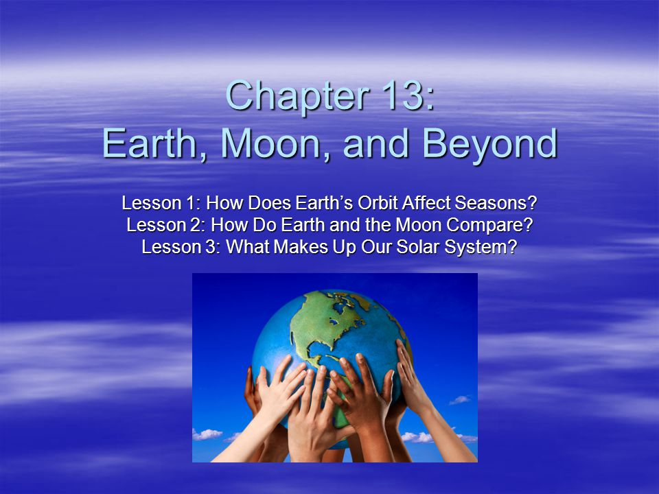 Chapter 13: Earth, Moon, and Beyond Lesson 1: How Does Earth's Orbit Affect Seasons? Lesson 2: How Do Earth and the Moon Compare? Lesson 3: What Makes