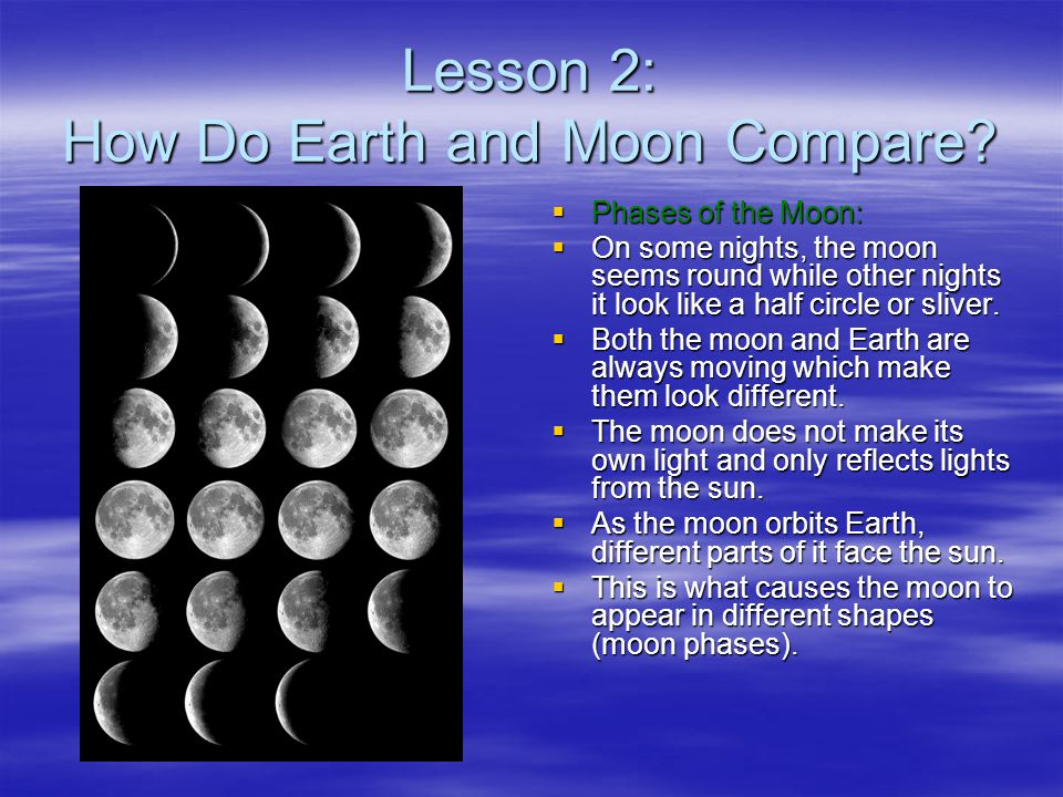 Lesson 2: How Do Earth and Moon Compare?  Phases of the Moon:  On some nights, the moon seems round while other nights it look like a half circle or