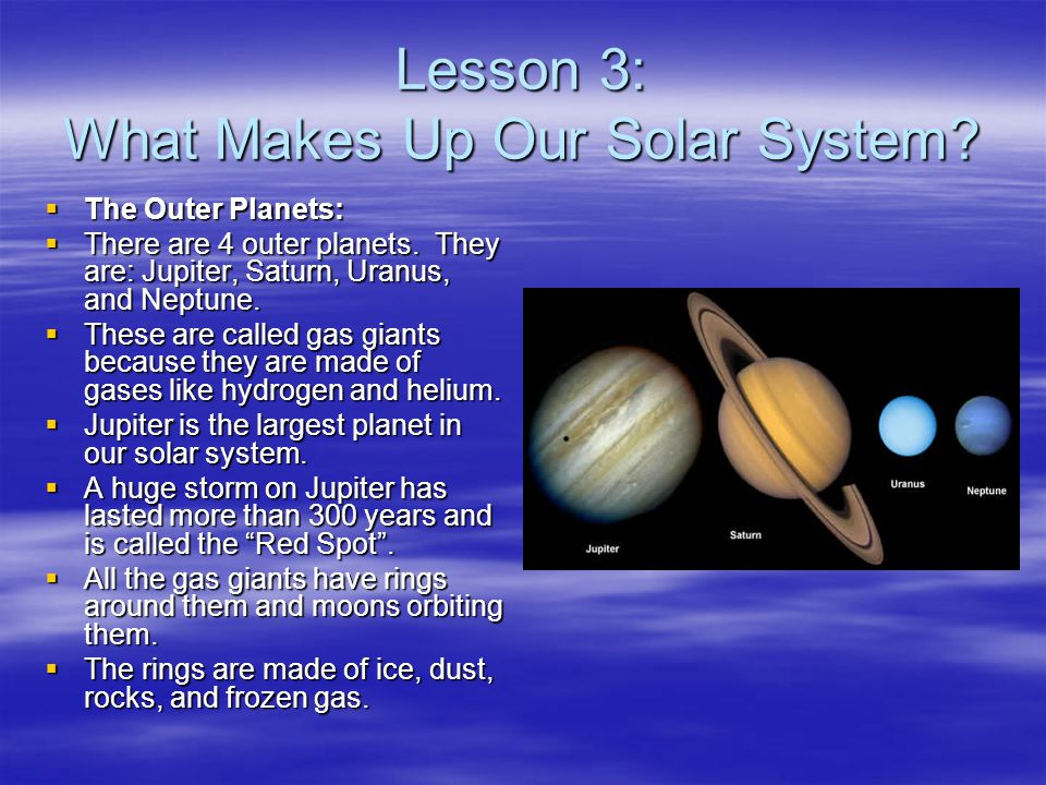Lesson 3: What Makes Up Our Solar System?  The Outer Planets:  There are 4 outer planets. They are: Jupiter, Saturn, Uranus, and Neptune.  These ar