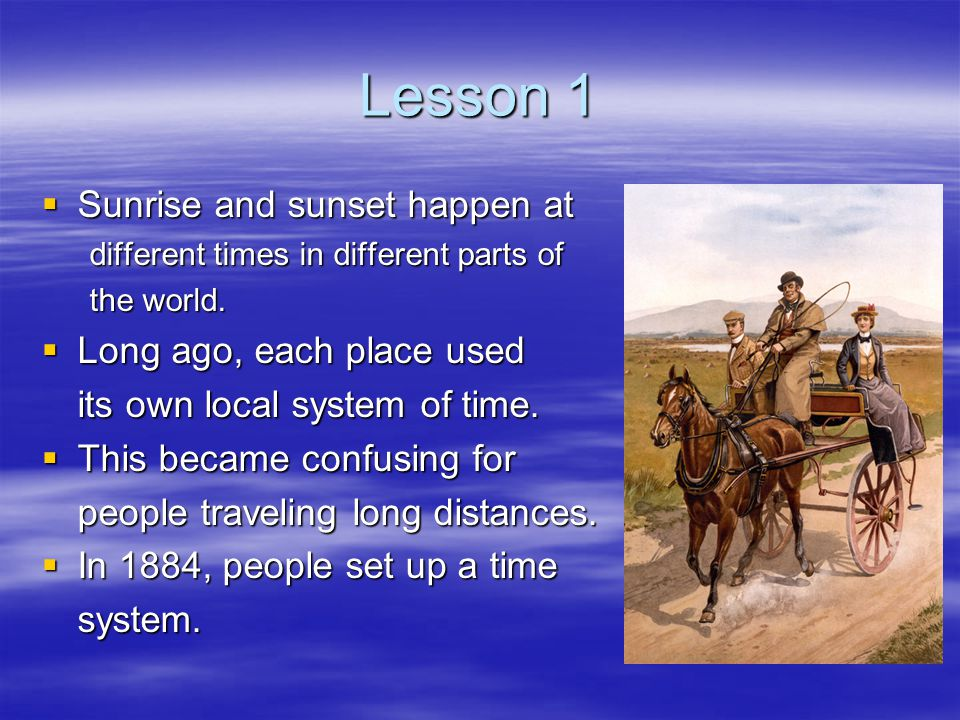 Lesson 1  Sunrise and sunset happen at different times in different parts of the world.  Long ago, each place used its own local system of time.  T