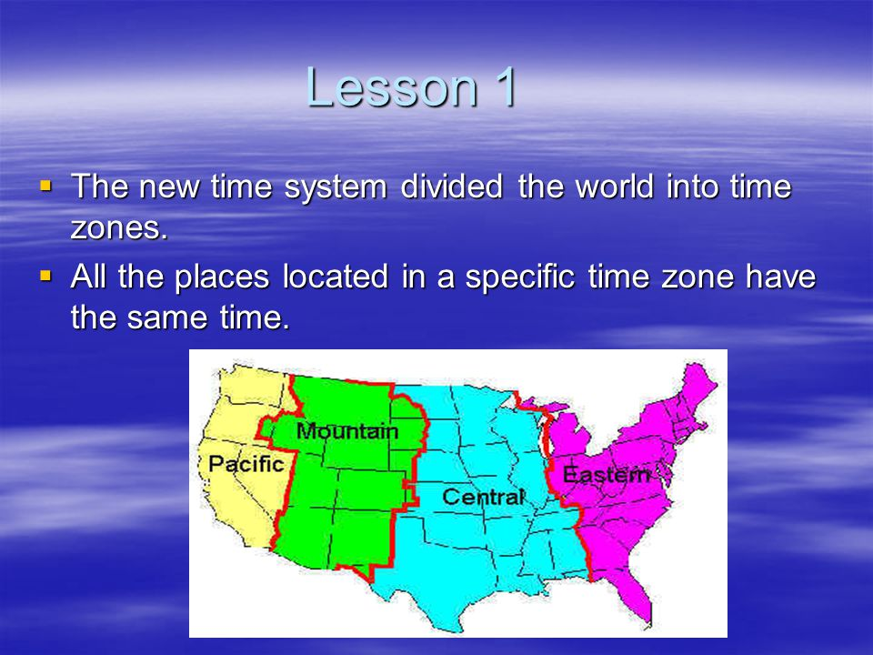 Lesson 1  The new time system divided the world into time zones.  All the places located in a specific time zone have the same time.