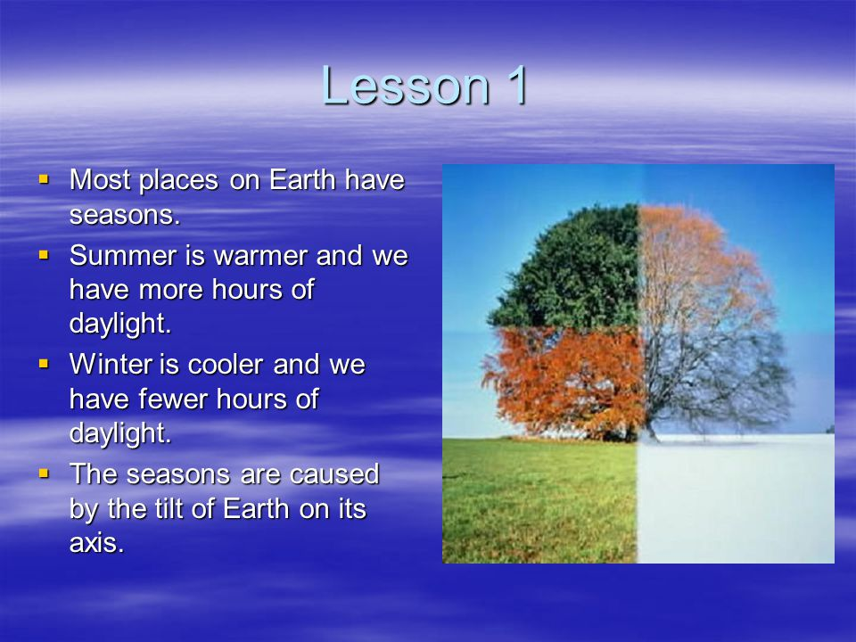 Lesson 1  Most places on Earth have seasons.  Summer is warmer and we have more hours of daylight.  Winter is cooler and we have fewer hours of day