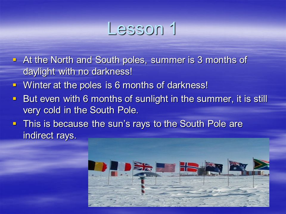 Lesson 1  At the North and South poles, summer is 3 months of daylight with no darkness!  Winter at the poles is 6 months of darkness!  But even wi