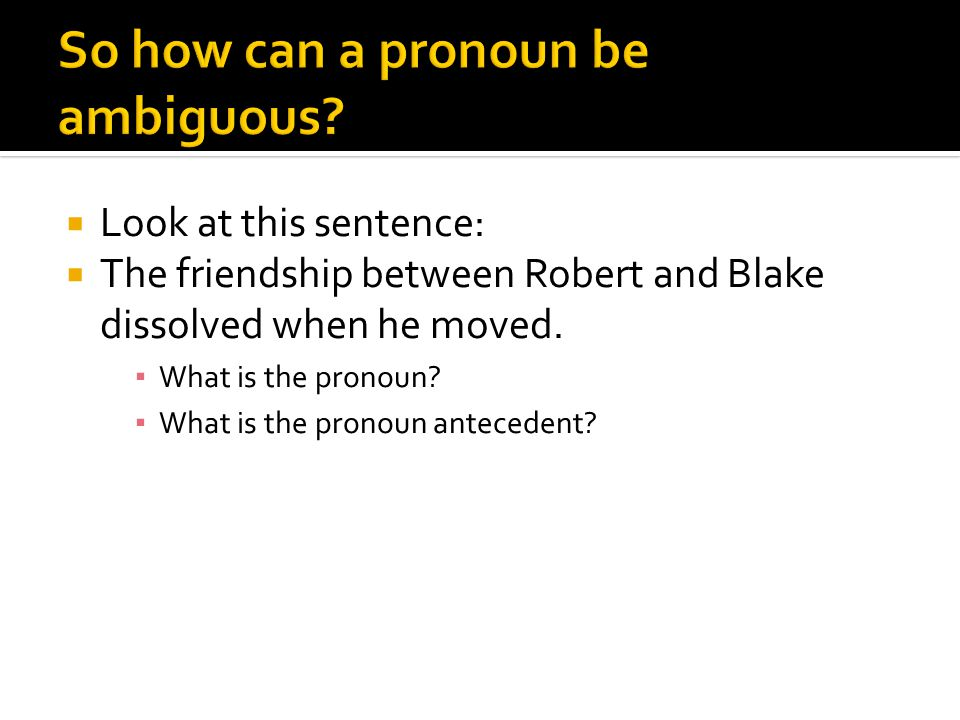  Look at this sentence:  The friendship between Robert and Blake dissolved when he moved. ▪ What is the pronoun? ▪ What is the pronoun antecedent?