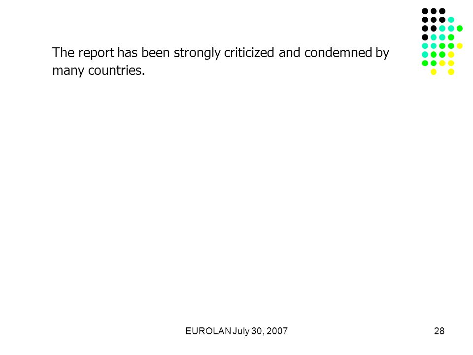 EUROLAN July 30, 200728 The report has been strongly criticized and condemned by many countries.