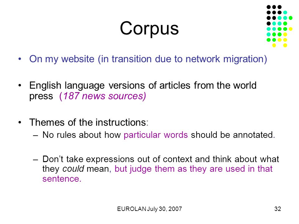 EUROLAN July 30, 200732 Corpus On my website (in transition due to network migration) English language versions of articles from the world press (187 news sources) Themes of the instructions: –No rules about how particular words should be annotated.