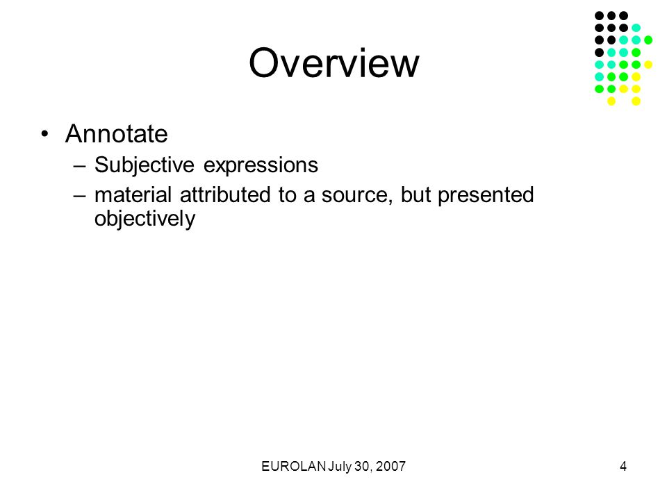 EUROLAN July 30, 20074 Overview Annotate –Subjective expressions –material attributed to a source, but presented objectively