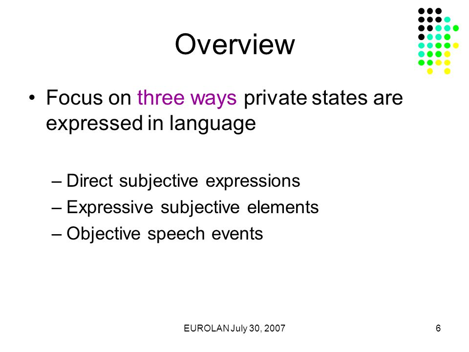 EUROLAN July 30, 20076 Overview Focus on three ways private states are expressed in language –Direct subjective expressions –Expressive subjective elements –Objective speech events