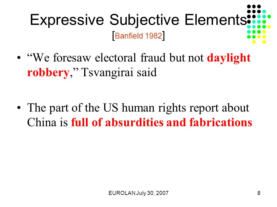 EUROLAN July 30, 20078 Expressive Subjective Elements [ Banfield 1982 ] We foresaw electoral fraud but not daylight robbery, Tsvangirai said The part of the US human rights report about China is full of absurdities and fabrications