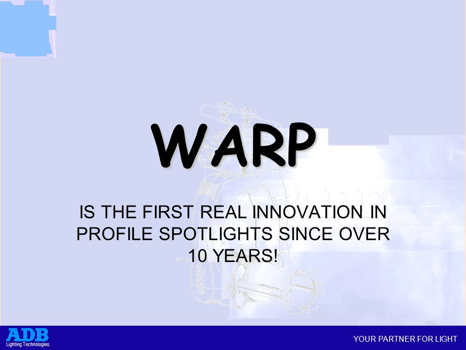 YOUR PARTNER FOR LIGHT Lighting Technologies WARP IS THE FIRST REAL INNOVATION IN PROFILE SPOTLIGHTS SINCE OVER 10 YEARS!