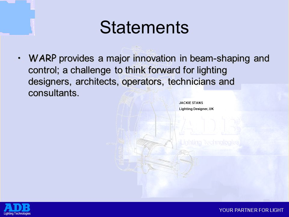 YOUR PARTNER FOR LIGHT Lighting Technologies Statements WARP provides a major innovation in beam-shaping and control; a challenge to think forward for lighting designers, architects, operators, technicians and consultants.WARP provides a major innovation in beam-shaping and control; a challenge to think forward for lighting designers, architects, operators, technicians and consultants.