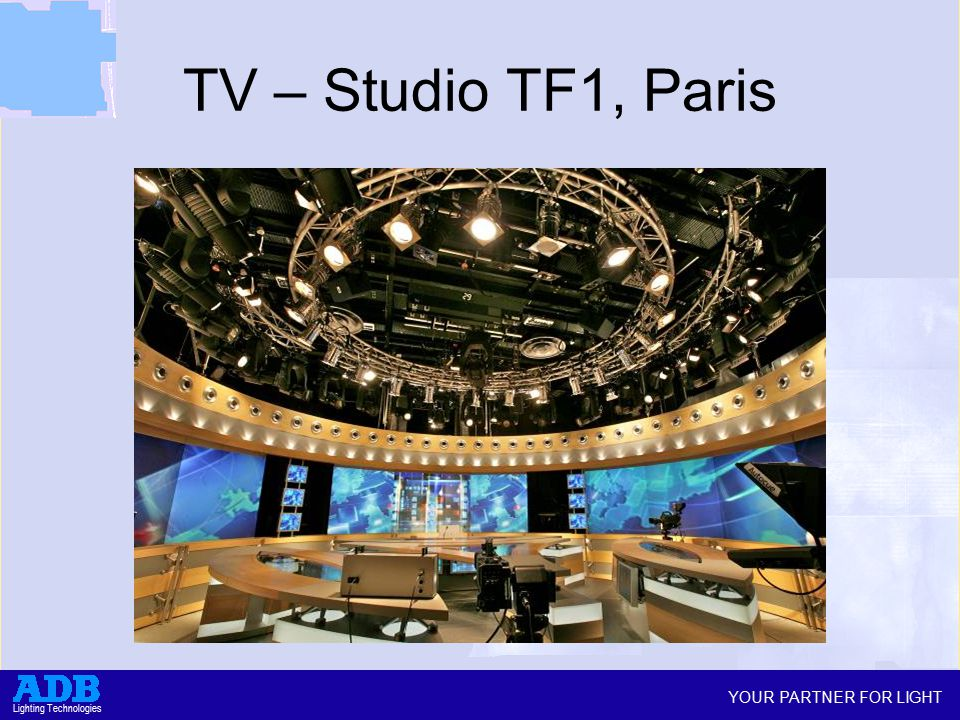 YOUR PARTNER FOR LIGHT Lighting Technologies TV – Studio TF1, Paris