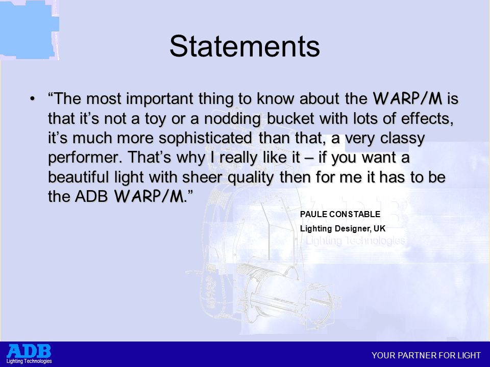 YOUR PARTNER FOR LIGHT Lighting Technologies Statements The most important thing to know about the WARP/M is that it's not a toy or a nodding bucket with lots of effects, it's much more sophisticated than that, a very classy performer.