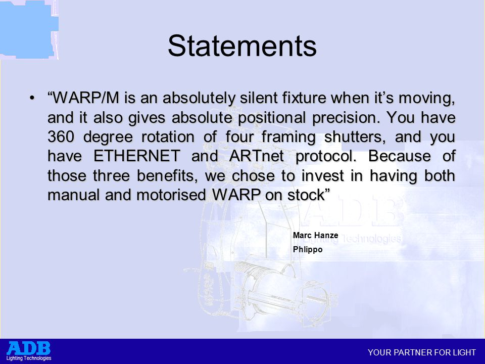 YOUR PARTNER FOR LIGHT Lighting Technologies Statements WARP/M is an absolutely silent fixture when it's moving, and it also gives absolute positional precision.