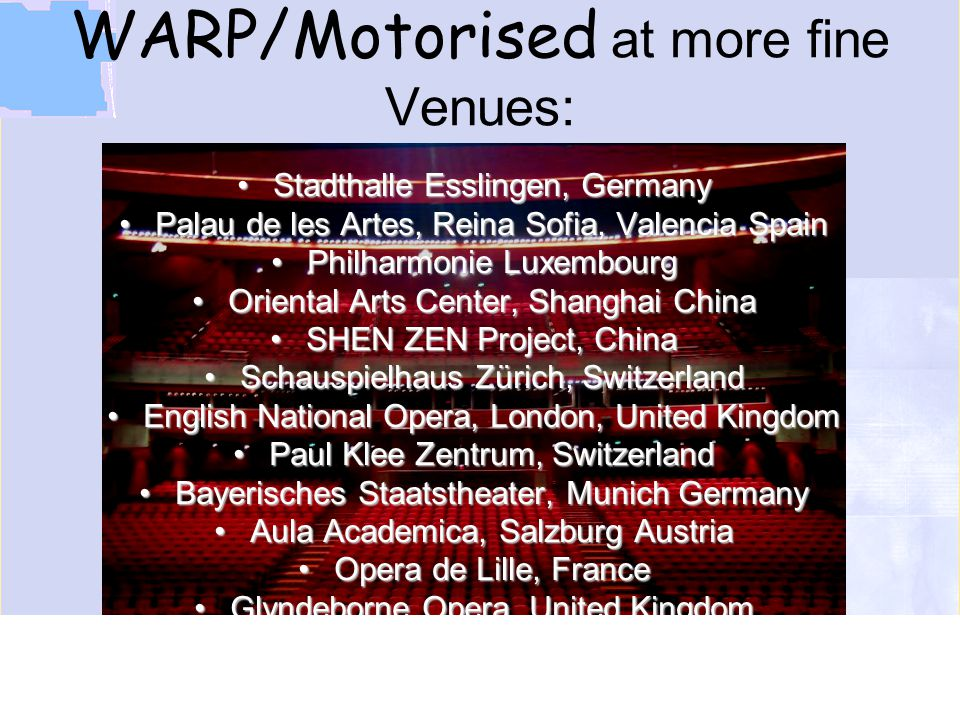 "YOUR PARTNER FOR LIGHT Lighting Technologies Stadthalle Esslingen, GermanyStadthalle Esslingen, Germany Palau de les Artes, Reina Sofia, Valencia SpainPalau de les Artes, Reina Sofia, Valencia Spain Philharmonie LuxembourgPhilharmonie Luxembourg Oriental Arts Center, Shanghai ChinaOriental Arts Center, Shanghai China SHEN ZEN Project, ChinaSHEN ZEN Project, China Schauspielhaus Zürich, SwitzerlandSchauspielhaus Zürich, Switzerland English National Opera, London, United KingdomEnglish National Opera, London, United Kingdom Paul Klee Zentrum, SwitzerlandPaul Klee Zentrum, Switzerland Bayerisches Staatstheater, Munich GermanyBayerisches Staatstheater, Munich Germany Aula Academica, Salzburg AustriaAula Academica, Salzburg Austria Opera de Lille, FranceOpera de Lille, France Glyndeborne Opera, United KingdomGlyndeborne Opera, United Kingdom Shanghai Plaza, ChinaShanghai Plaza, China Opera Estii, EstoniaOpera Estii, Estonia Ancienne Belgique, Brussels BelgiumAncienne Belgique, Brussels Belgium Nyköpings Kommun Kultur och Fritid, NorwayNyköpings Kommun Kultur och Fritid, Norway ACE Hongkong, ChinaACE Hongkong, China Design Center, Linz AustriaDesign Center, Linz Austria Grand Theatre de Geneve, SwitzerlandGrand Theatre de Geneve, Switzerland Central School of Drama, United KingdomCentral School of Drama, United Kingdom AGBT Culture Hall, Asgabat, TurkmenistanAGBT Culture Hall, Asgabat, Turkmenistan Kongreßzentrum Fulda Kursaal, Bayerisches Staatsbad BrückenauKursaal, Bayerisches Staatsbad Brückenau Theatre de l*Odeon, Paris FranceTheatre de l*Odeon, Paris France ""Dirty Dancing Neue Flora Hamburg Germany""Dirty Dancing Neue Flora Hamburg Germany TF1 - French News TelevisionTF1 - French News Television ZDF – New Years Concert, GermanyZDF – New Years Concert, Germany BARBICAN Center, London, UKBARBICAN Center, London, UK WARP/Motorised at more fine Venues:"