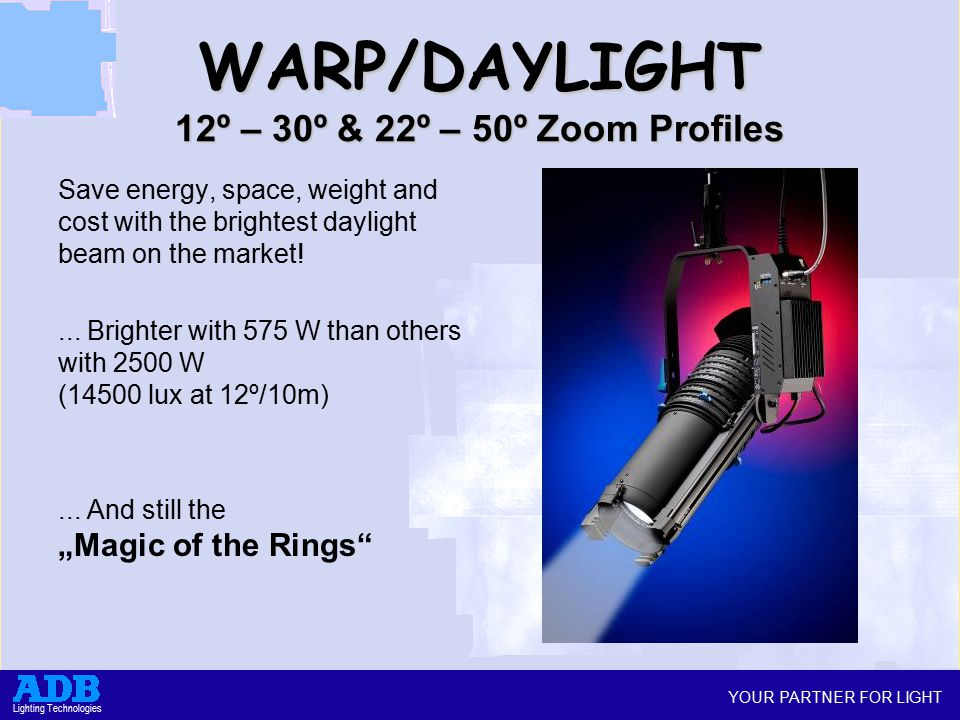 YOUR PARTNER FOR LIGHT Lighting Technologies WARP/DAYLIGHT 12º – 30º & 22º – 50º Zoom Profiles Save energy, space, weight and cost with the brightest daylight beam on the market!...