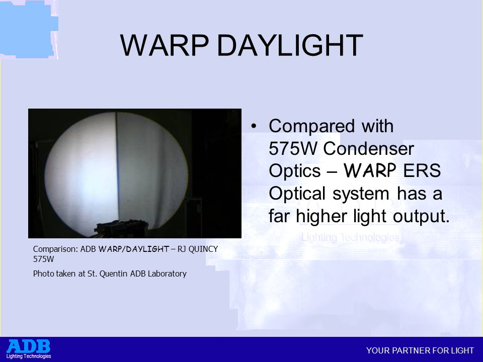 YOUR PARTNER FOR LIGHT Lighting Technologies WARP DAYLIGHT Compared with 575W Condenser Optics – WARP ERS Optical system has a far higher light output.