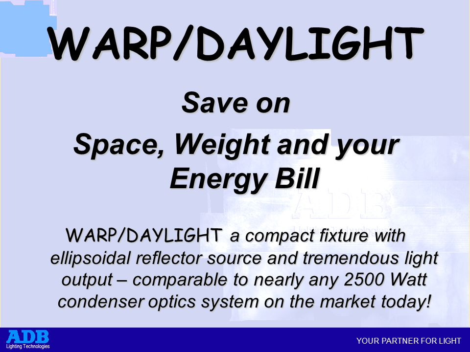 YOUR PARTNER FOR LIGHT Lighting Technologies WARP/DAYLIGHT Save on Space, Weight and your Energy Bill WARP/DAYLIGHT a compact fixture with ellipsoidal reflector source and tremendous light output – comparable to nearly any 2500 Watt condenser optics system on the market today!