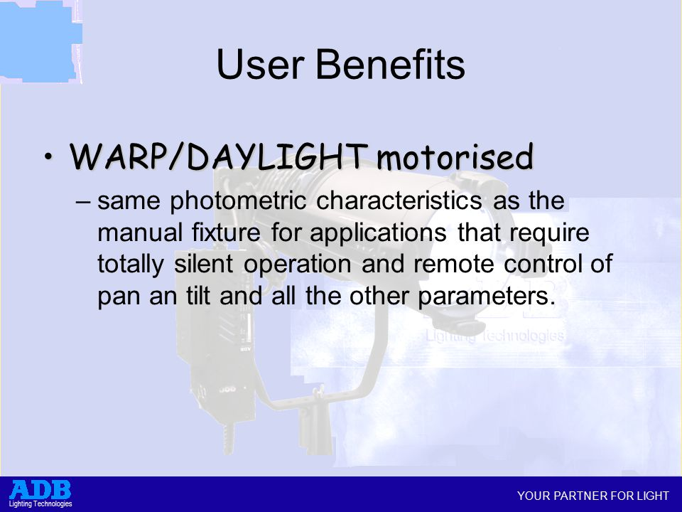 YOUR PARTNER FOR LIGHT Lighting Technologies User Benefits WARP/DAYLIGHT motorisedWARP/DAYLIGHT motorised –same photometric characteristics as the manual fixture for applications that require totally silent operation and remote control of pan an tilt and all the other parameters.