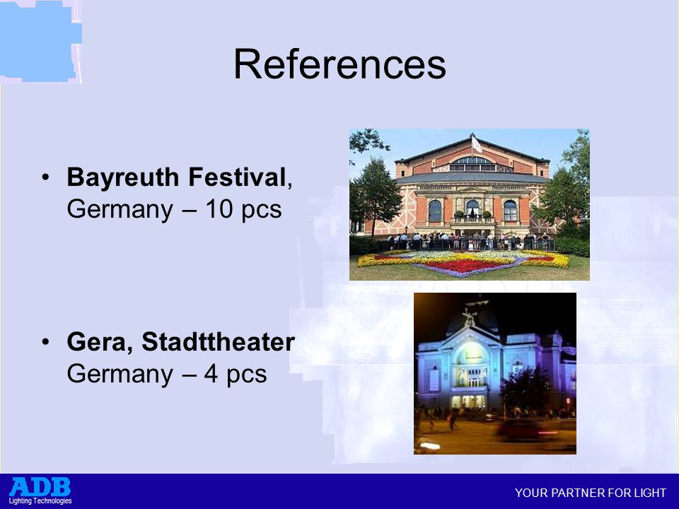 YOUR PARTNER FOR LIGHT Lighting Technologies References Bayreuth Festival, Germany – 10 pcs Gera, Stadttheater Germany – 4 pcs