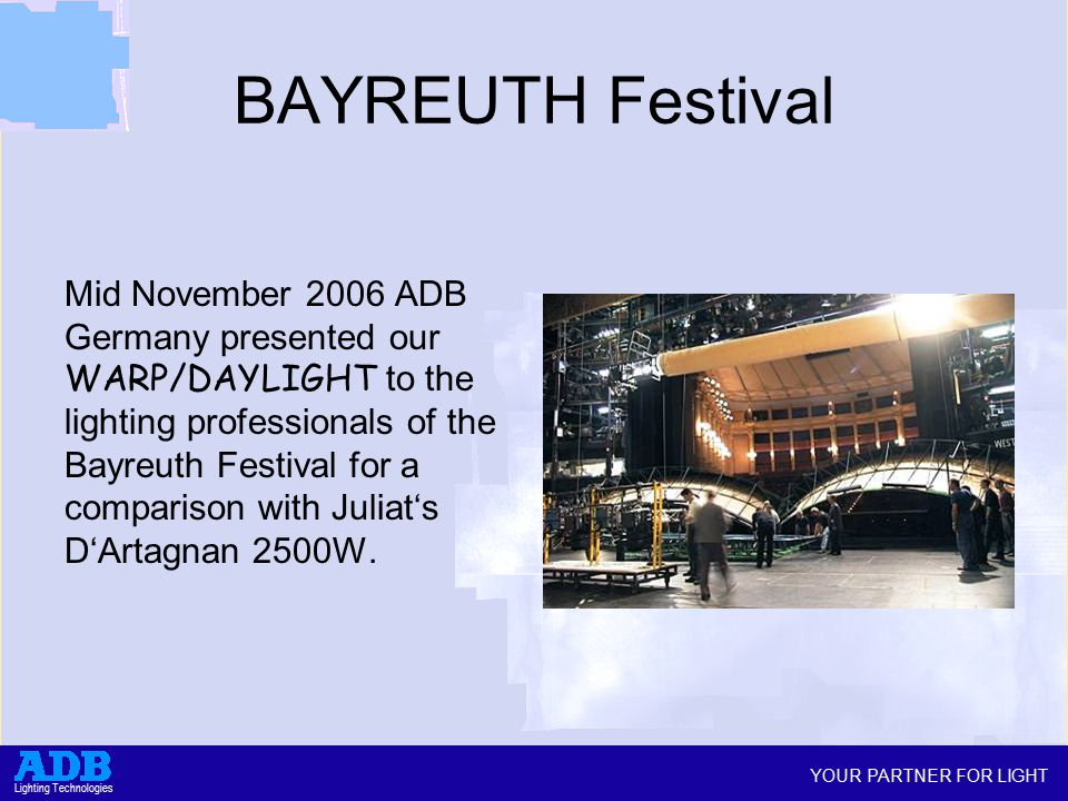YOUR PARTNER FOR LIGHT Lighting Technologies BAYREUTH Festival Mid November 2006 ADB Germany presented our WARP/DAYLIGHT to the lighting professionals of the Bayreuth Festival for a comparison with Juliat's D'Artagnan 2500W.