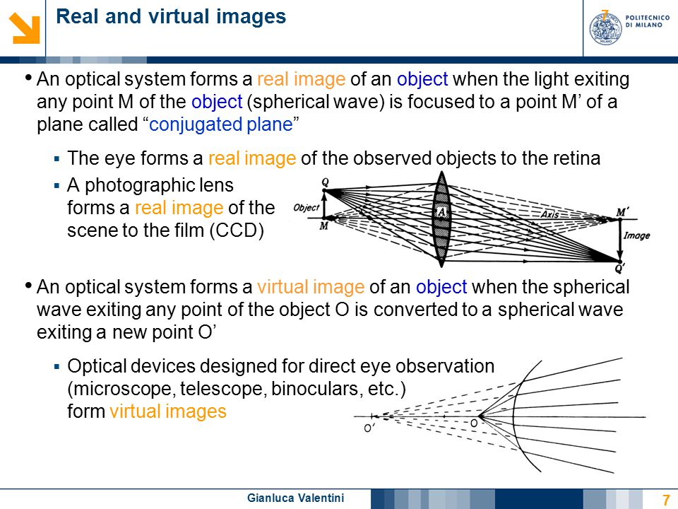 Gianluca Valentini 7 Real and virtual images An optical system forms a real image of an object when the light exiting any point M of the object (spherical wave) is focused to a point M' of a plane called conjugated plane  The eye forms a real image of the observed objects to the retina  A photographic lens forms a real image of the scene to the film (CCD) An optical system forms a virtual image of an object when the spherical wave exiting any point of the object O is converted to a spherical wave exiting a new point O'  Optical devices designed for direct eye observation (microscope, telescope, binoculars, etc.) form virtual images 7