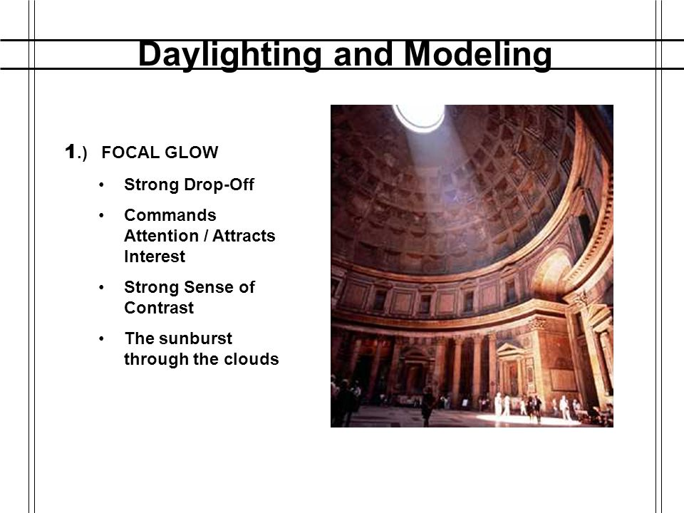 Daylighting and Modeling DIFFERENT QUALITIES OF LIGHT: categories defined by Marietta S. Millet 1.) FOCAL GLOW Strong Drop-Off Commands Attention / At