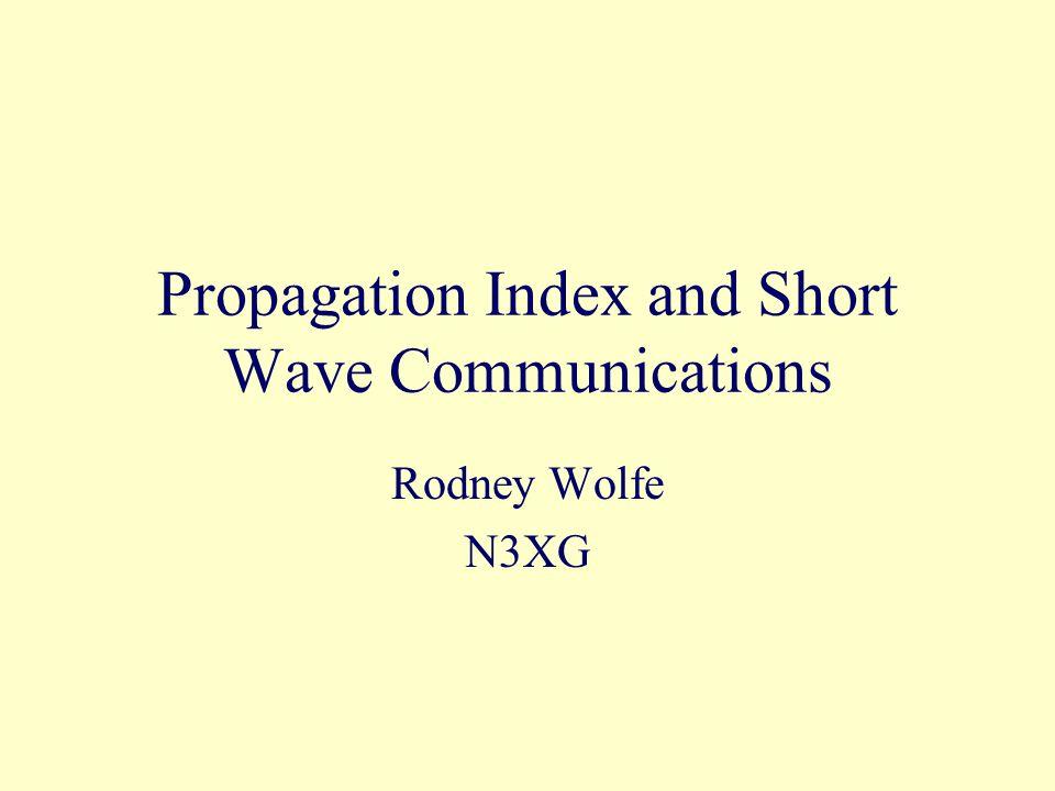 Propagation Index and Short Wave Communications Rodney Wolfe N3XG