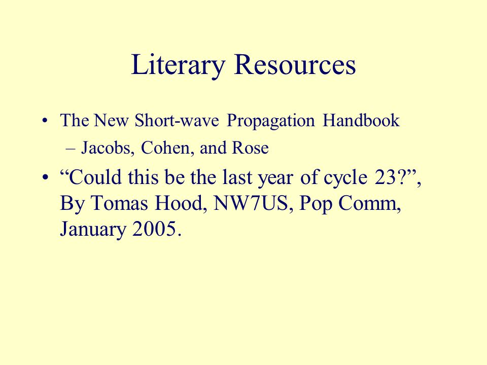 Literary Resources The New Short-wave Propagation Handbook –Jacobs, Cohen, and Rose Could this be the last year of cycle 23 , By Tomas Hood, NW7US, Pop Comm, January 2005.