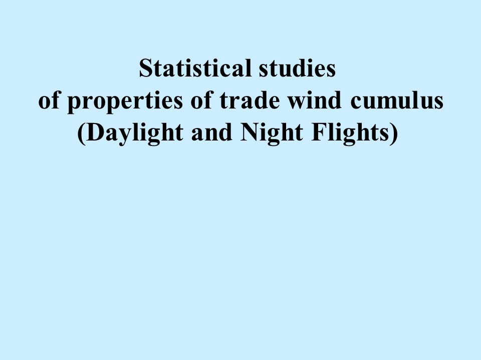 Statistical studies of properties of trade wind cumulus (Daylight and Night Flights)