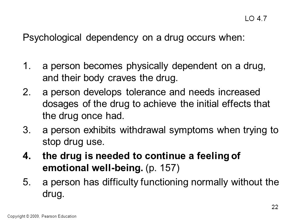 22 Psychological dependency on a drug occurs when: 1.a person becomes physically dependent on a drug, and their body craves the drug. 2.a person devel