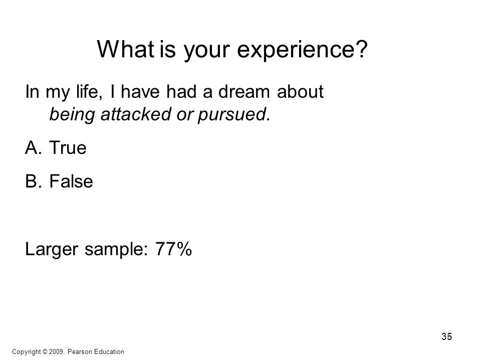 What is your experience? In my life, I have had a dream about being attacked or pursued. A.True B.False Larger sample: 77% Copyright © 2009, Pearson E