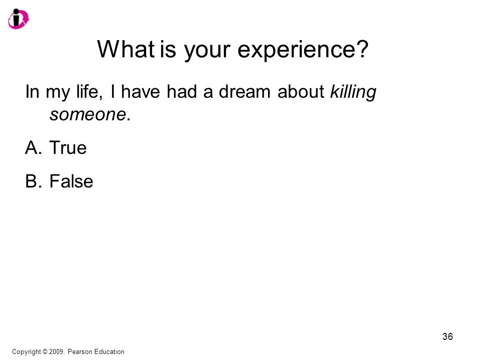 What is your experience? In my life, I have had a dream about killing someone. A.True B.False Copyright © 2009, Pearson Education 36