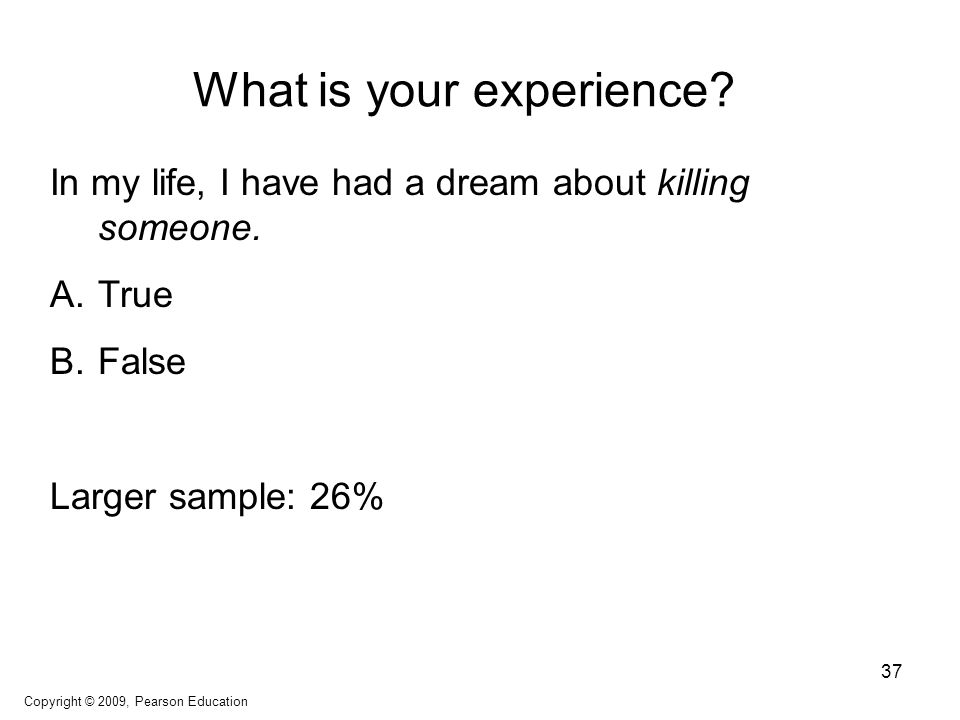 What is your experience? In my life, I have had a dream about killing someone. A.True B.False Larger sample: 26% Copyright © 2009, Pearson Education 3