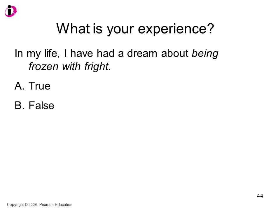 What is your experience? In my life, I have had a dream about being frozen with fright. A.True B.False Copyright © 2009, Pearson Education 44