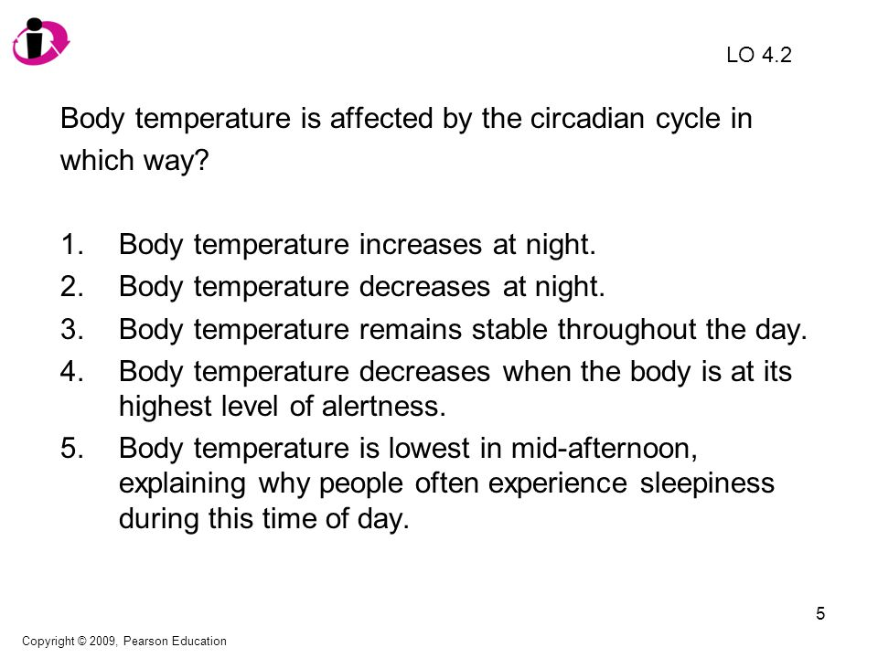 5 Body temperature is affected by the circadian cycle in which way? 1.Body temperature increases at night. 2.Body temperature decreases at night. 3.Bo