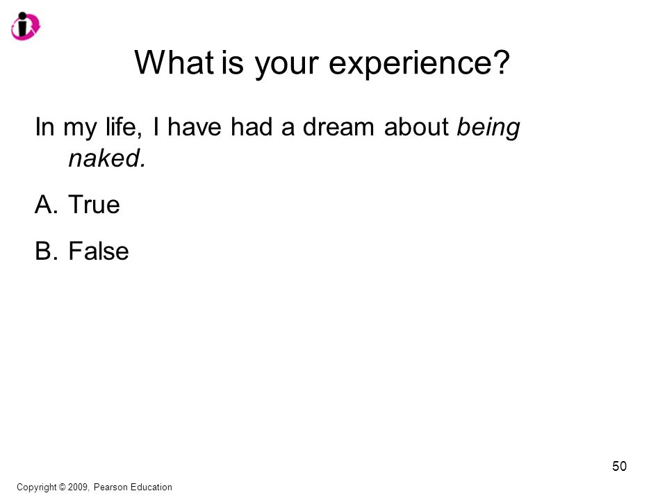 What is your experience? In my life, I have had a dream about being naked. A.True B.False Copyright © 2009, Pearson Education 50