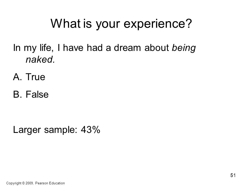 What is your experience? In my life, I have had a dream about being naked. A.True B.False Larger sample: 43% Copyright © 2009, Pearson Education 51