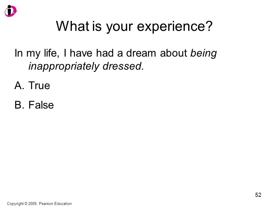What is your experience? In my life, I have had a dream about being inappropriately dressed. A.True B.False Copyright © 2009, Pearson Education 52