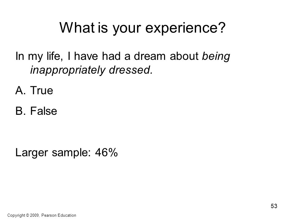 What is your experience? In my life, I have had a dream about being inappropriately dressed. A.True B.False Larger sample: 46% Copyright © 2009, Pears