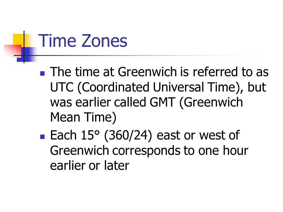 Time Zones The time at Greenwich is referred to as UTC (Coordinated Universal Time), but was earlier called GMT (Greenwich Mean Time) Each 15° (360/24) east or west of Greenwich corresponds to one hour earlier or later