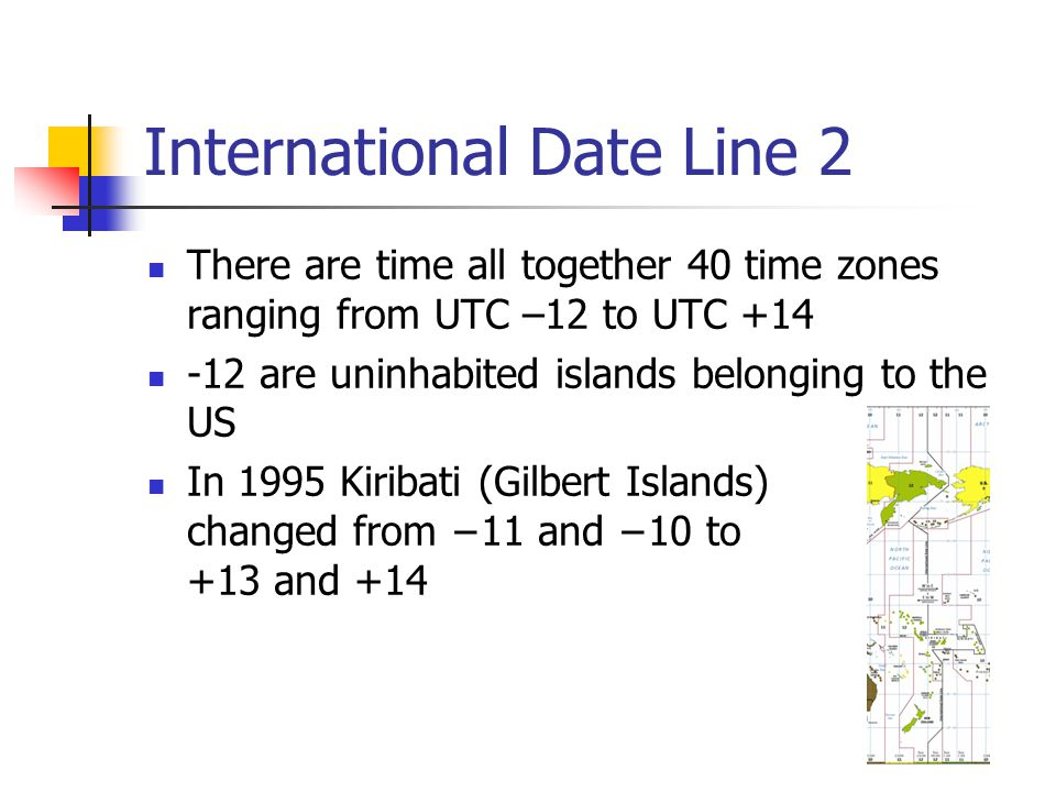 International Date Line 2 There are time all together 40 time zones ranging from UTC –12 to UTC +14 -12 are uninhabited islands belonging to the US In 1995 Kiribati (Gilbert Islands) changed from −11 and −10 to +13 and +14